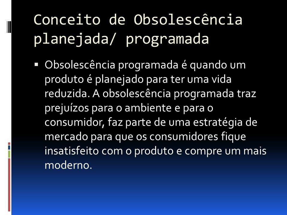 Conceito de Obsolescência planejada/ programada  Obsolescência programada é quando um produto é planejado para ter uma vida reduzida. A obsolescência