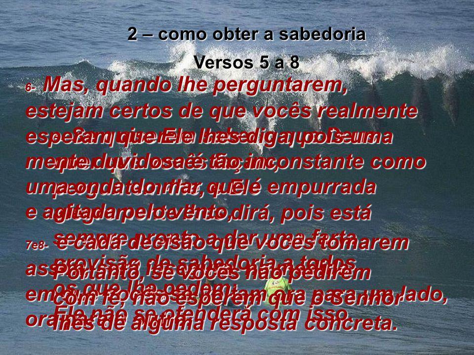2 – como obter a sabedoria Versos 5 a 8 5- Se quiserem saber o que Deus quer que vocês façam, perguntem-lhe, e Ele alegremente lhes dirá, pois está sempre pronto a dar uma farta provisão de sabedoria a todos os que lhe pedem; Ele não se ofenderá com isso.