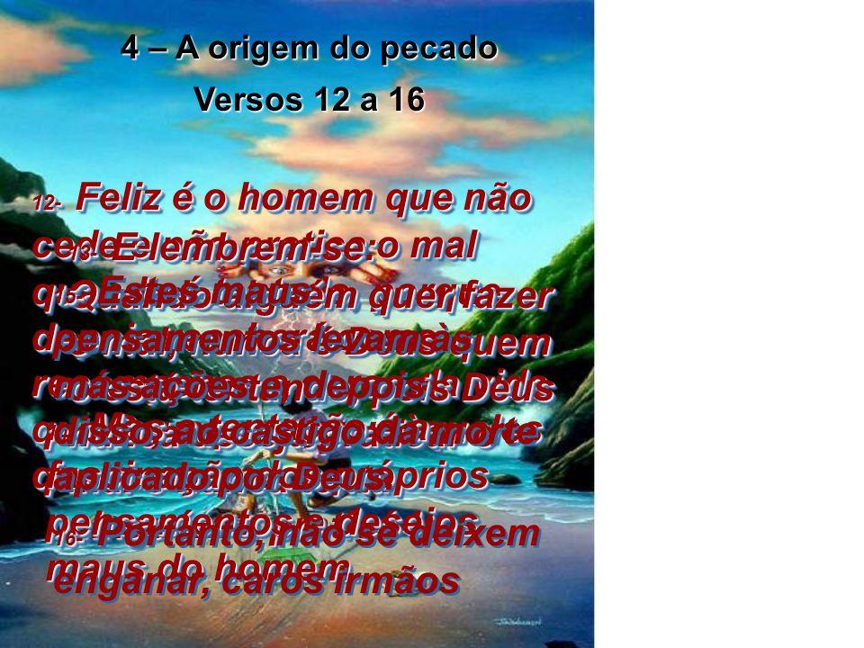 4 – A origem do pecado Versos 12 a 16 12- Feliz é o homem que não cede e não pratica o mal quando é tentado, porque depois receberá como recompensa a coroa da vida que Deus prometeu àqueles que o amam 12- Feliz é o homem que não cede e não pratica o mal quando é tentado, porque depois receberá como recompensa a coroa da vida que Deus prometeu àqueles que o amam.