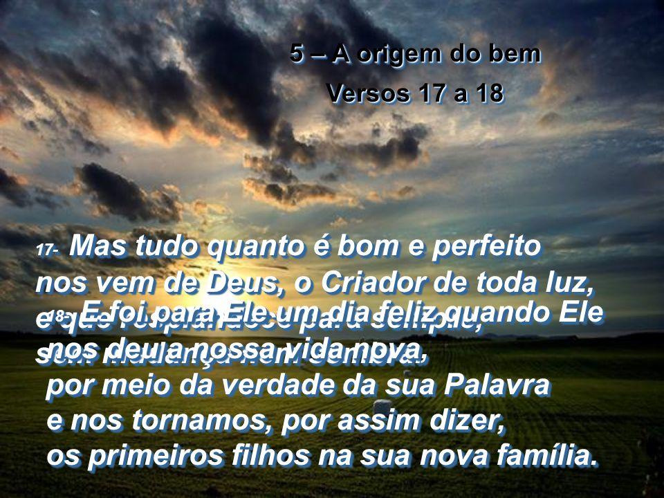 5 – A origem do bem Versos 17 a 18 5 – A origem do bem Versos 17 a 18 17- Mas tudo quanto é bom e perfeito nos vem de Deus, o Criador de toda luz, e que resplandece para sempre, sem mudança nem sombra.