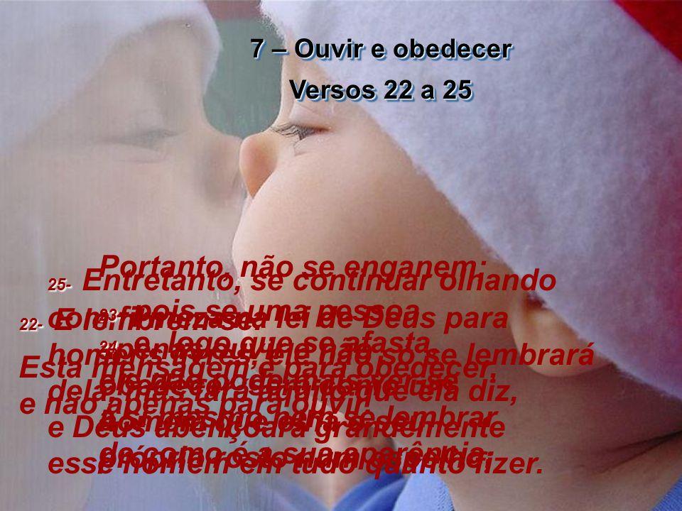 7 – Ouvir e obedecer Versos 22 a 25 7 – Ouvir e obedecer Versos 22 a 25 22- 22- E lembrem-se: Esta mensagem é para obedecer, e não apenas para ouvir.