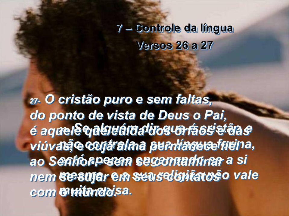 7 – Controle da língua Versos 26 a 27 7 – Controle da língua Versos 26 a 27 26- 26- Se alguém diz que é cristão e não controla a sua língua ferina, está apenas enganando-se a si mesmo, e a sua religião não vale muita coisa.
