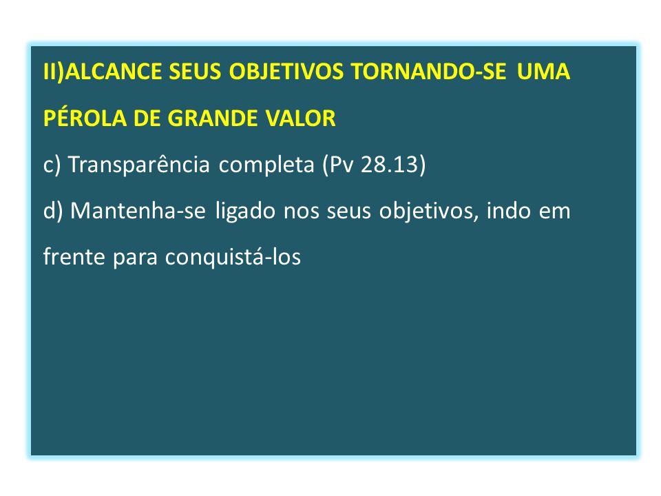 II)ALCANCE SEUS OBJETIVOS TORNANDO-SE UMA PÉROLA DE GRANDE VALOR c) Transparência completa (Pv 28.13) d) Mantenha-se ligado nos seus objetivos, indo em frente para conquistá-los