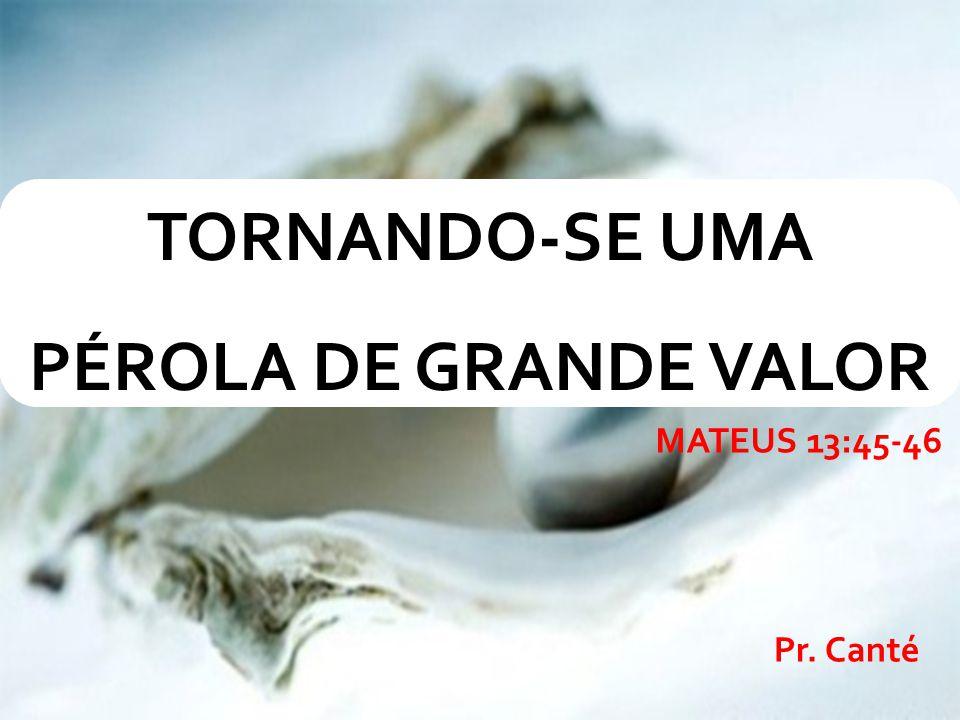 Pr. Canté TORNANDO-SE UMA PÉROLA DE GRANDE VALOR MATEUS 13:45-46