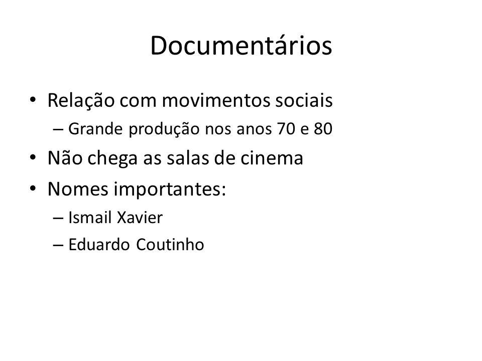 Documentários Relação com movimentos sociais – Grande produção nos anos 70 e 80 Não chega as salas de cinema Nomes importantes: – Ismail Xavier – Eduardo Coutinho