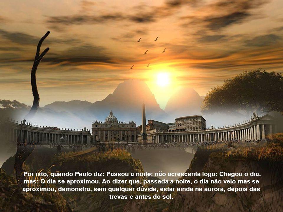 Por isto, quando Paulo diz: Passou a noite; não acrescenta logo: Chegou o dia, mas: O dia se aproximou.