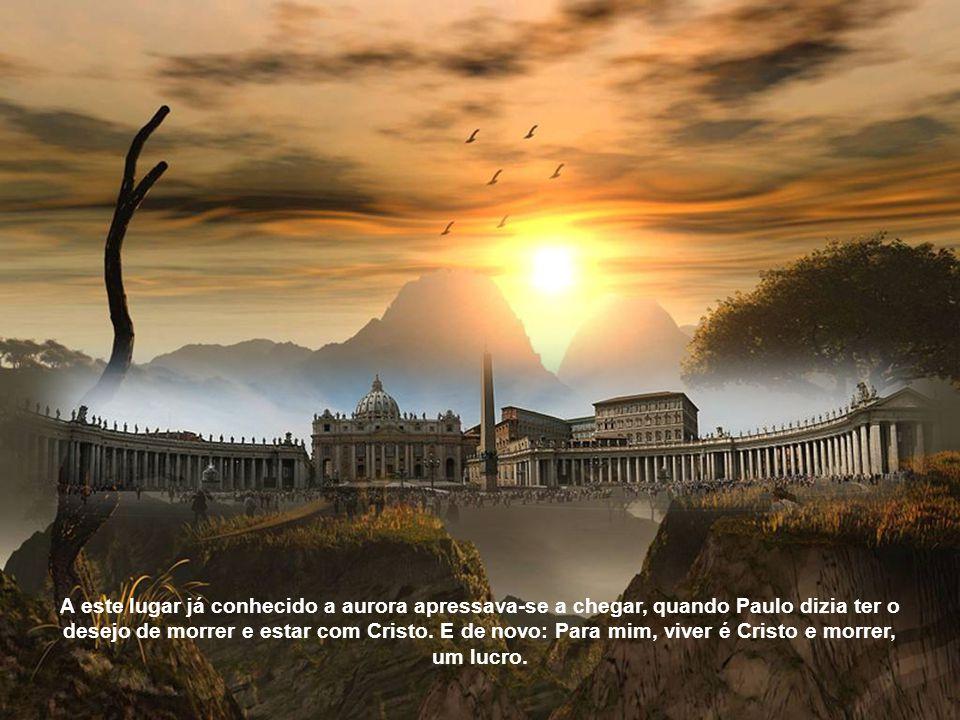 A este lugar já conhecido a aurora apressava-se a chegar, quando Paulo dizia ter o desejo de morrer e estar com Cristo.