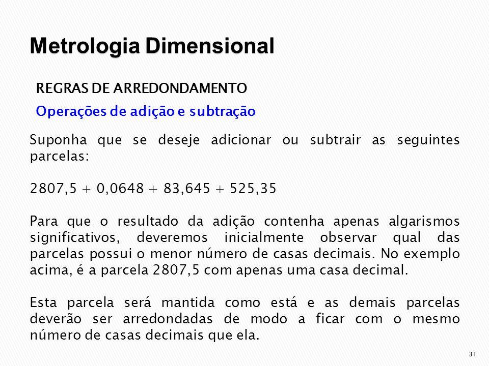 32 REGRAS DE ARREDONDAMENTO Operações de adição e subtração Utilizando-se as regras para arredondamento descritas anteriormente, as parcelas agora arredondadas para uma casa decimal ficarão: 2807,5 + 0,1 + 83,6 + 525,4 = 3416,6 2807,5 – 0,1 – 83,6 – 525,4 = 1898,4