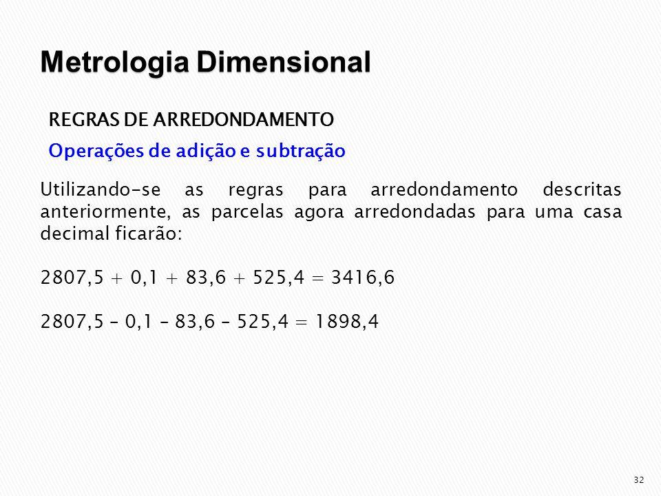 33 REGRAS DE ARREDONDAMENTO Operações de multiplicação e divisão Multiplica-se e divide-se normalmente, conservando no resultado a quantidade de casas decimais do termo que as tiver em menor quantidade.