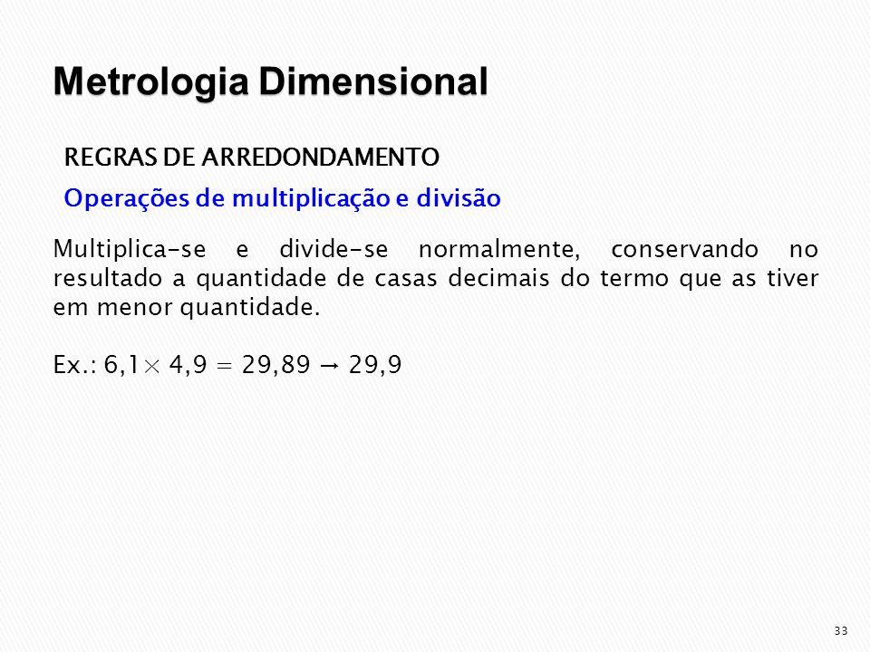 34 REGRAS DE ARREDONDAMENTO Operações de multiplicação e divisão Ex.: 6,1× 4,9 = 29,89 → 29,9 Observações: Quando realizamos mudanças de unidades, devemos tomar cuidado para não escrever zeros que não são significativos.