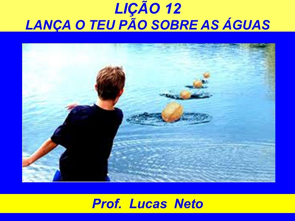 LIÇÃO 12 LANÇA O TEU PÃO SOBRE AS ÁGUAS Prof. Lucas Neto