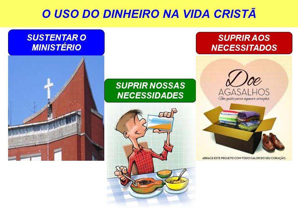 O USO DO DINHEIRO NA VIDA CRISTÃ SUSTENTAR O MINISTÉRIO SUPRIR AOS NECESSITADOS SUPRIR NOSSAS NECESSIDADES