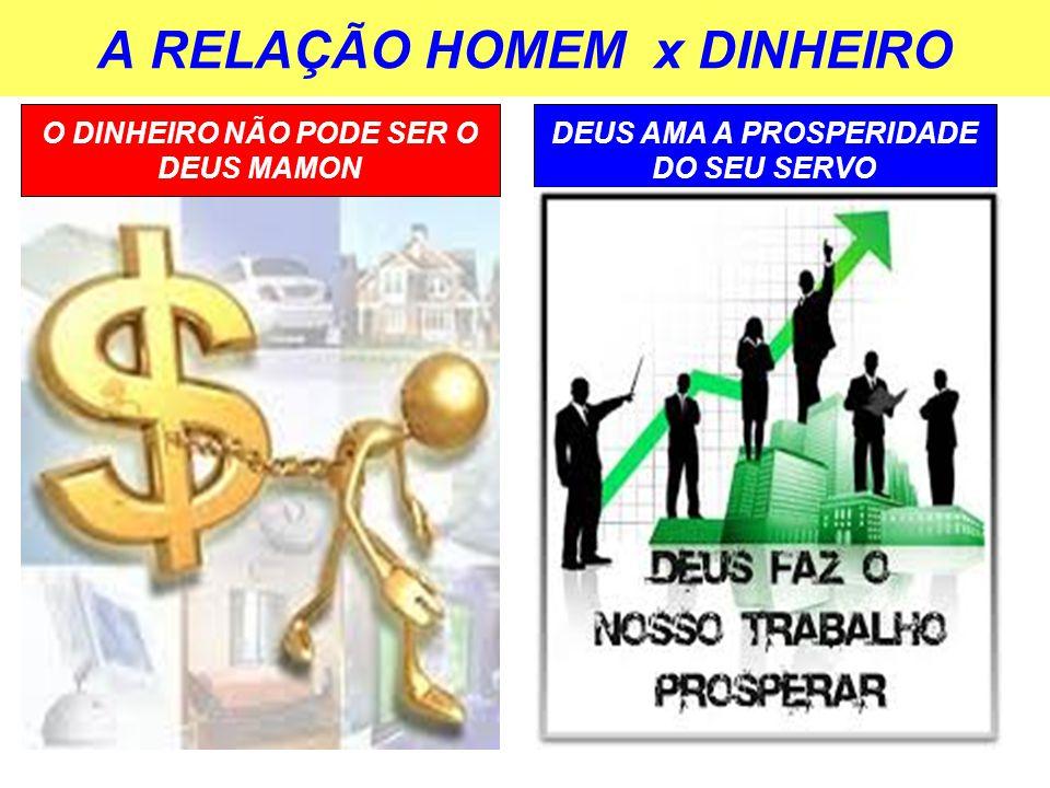 A RELAÇÃO HOMEM x DINHEIRO DEUS AMA A PROSPERIDADE DO SEU SERVO O DINHEIRO NÃO PODE SER O DEUS MAMON