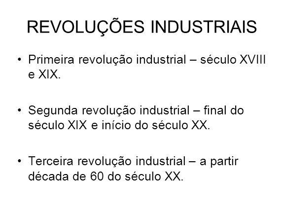 REVOLUÇÕES INDUSTRIAIS Primeira revolução industrial – século XVIII e XIX. Segunda revolução industrial – final do século XIX e início do século XX. T