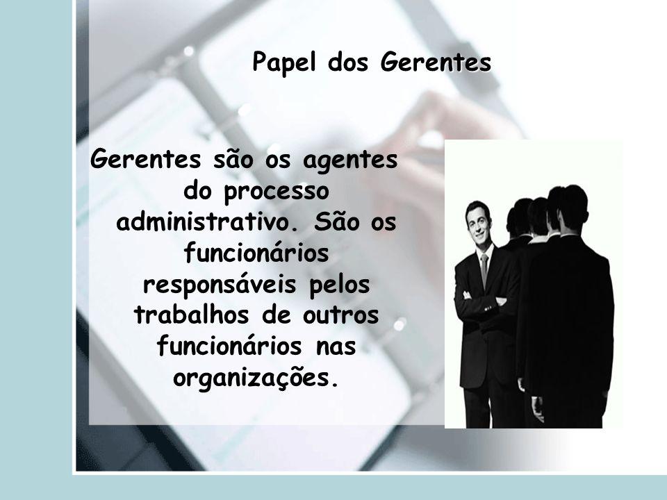 Papel dos Gerentes Gerentes são os agentes do processo administrativo. São os funcionários responsáveis pelos trabalhos de outros funcionários nas org