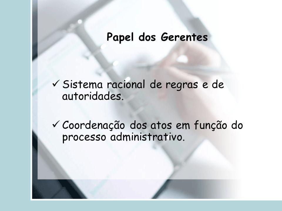 Papel dos Gerentes Sistema racional de regras e de autoridades. Coordenação dos atos em função do processo administrativo.