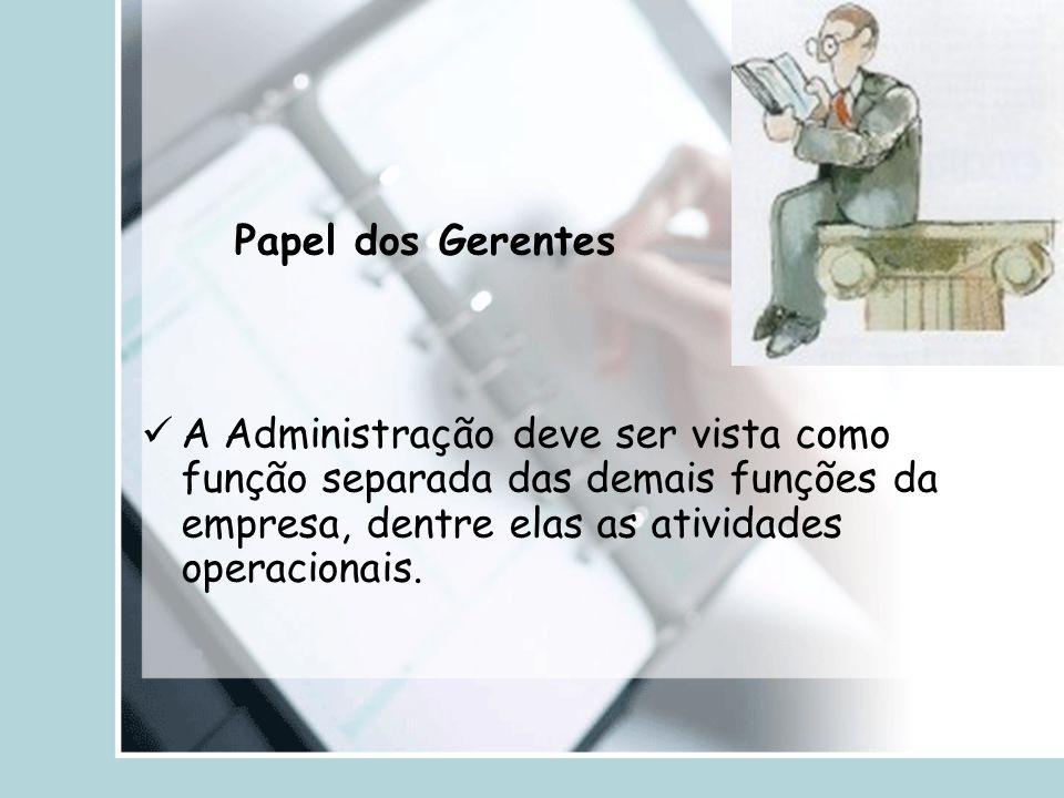 A Administração deve ser vista como função separada das demais funções da empresa, dentre elas as atividades operacionais. Papel dos Gerentes