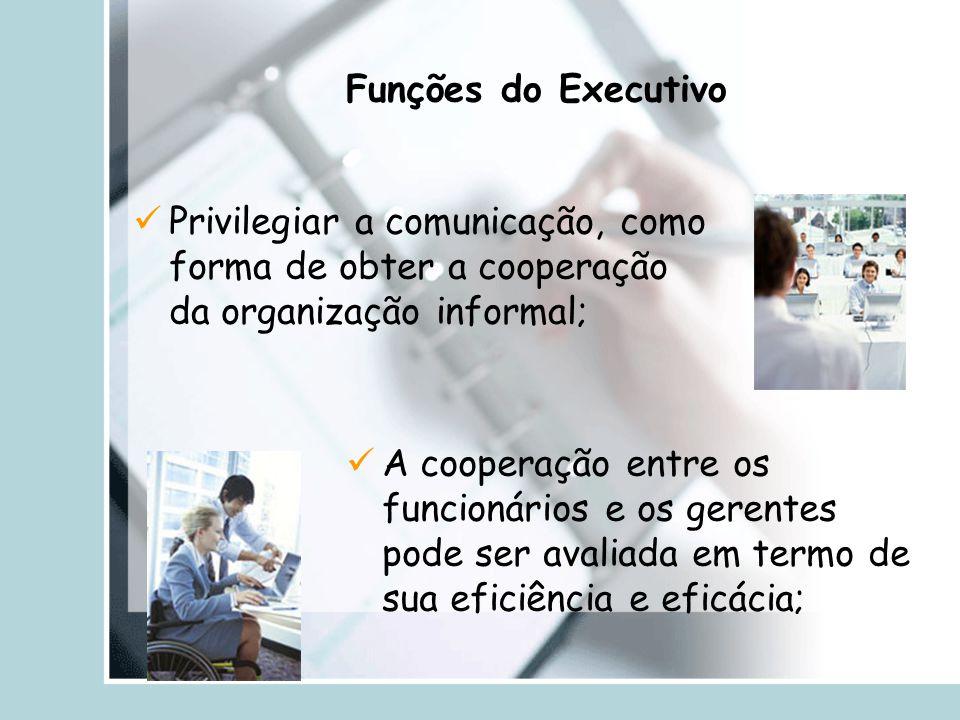 Privilegiar a comunicação, como forma de obter a cooperação da organização informal; Funções do Executivo A cooperação entre os funcionários e os gere