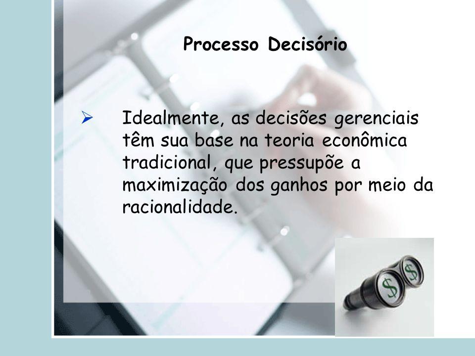 Processo Decisório  Idealmente, as decisões gerenciais têm sua base na teoria econômica tradicional, que pressupõe a maximização dos ganhos por meio