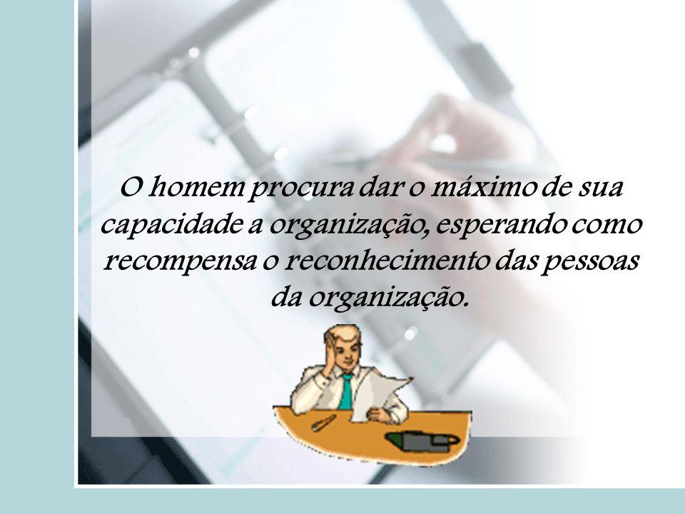 O homem procura dar o máximo de sua capacidade a organização, esperando como recompensa o reconhecimento das pessoas da organização.