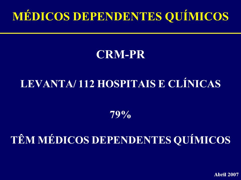 MÉDICOS DEPENDENTES QUÍMICOS CRM-PR LEVANTA/ 112 HOSPITAIS E CLÍNICAS Abril 2007 79% TÊM MÉDICOS DEPENDENTES QUÍMICOS