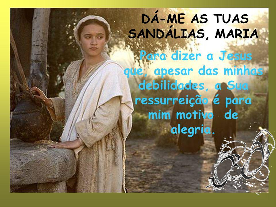 DÁ-ME AS TUAS SANDÁLIAS, MARIA Para dizer a Jesus que, apesar das minhas debilidades, a Sua ressurreição é para mim motivo de alegria.