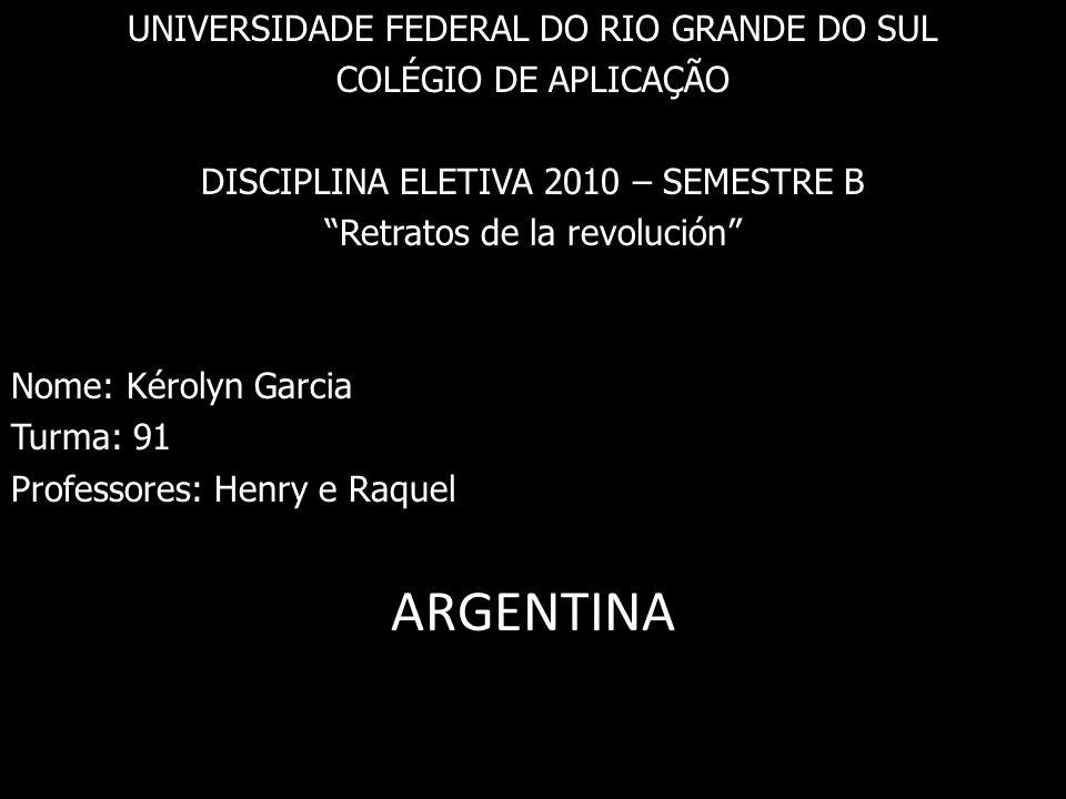 UNIVERSIDADE FEDERAL DO RIO GRANDE DO SUL COLÉGIO DE APLICAÇÃO DISCIPLINA ELETIVA 2010 – SEMESTRE B Retratos de la revolución Nome: Kérolyn Garcia Turma: 91 Professores: Henry e Raquel ARGENTINA