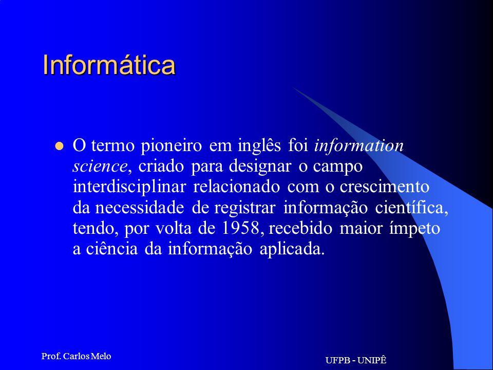 UFPB - UNIPÊ Prof. Carlos Melo Informática Ciência do tratamento automático da informação, considerada esta como suporte dos conhecimentos e comunicaç