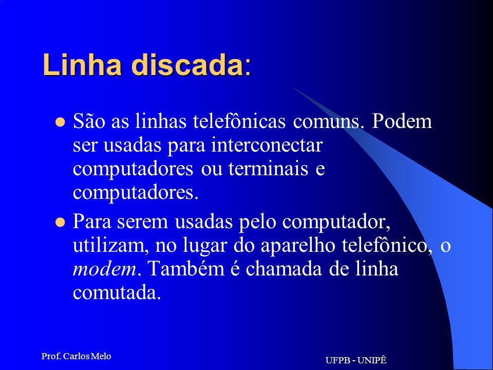 UFPB - UNIPÊ Prof. Carlos Melo Linha dedicada: São linhas (tipo telefônica) para um tipo de uso exclusivo, geralmente interligando dois pontos. Por ex