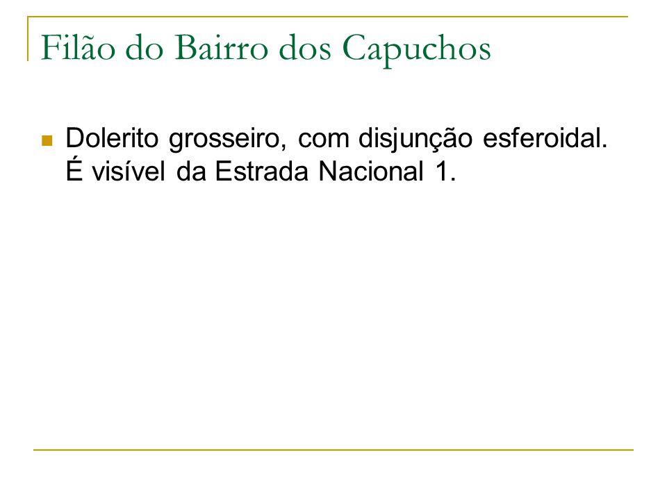 Filão do Bairro dos Capuchos Dolerito grosseiro, com disjunção esferoidal. É visível da Estrada Nacional 1.