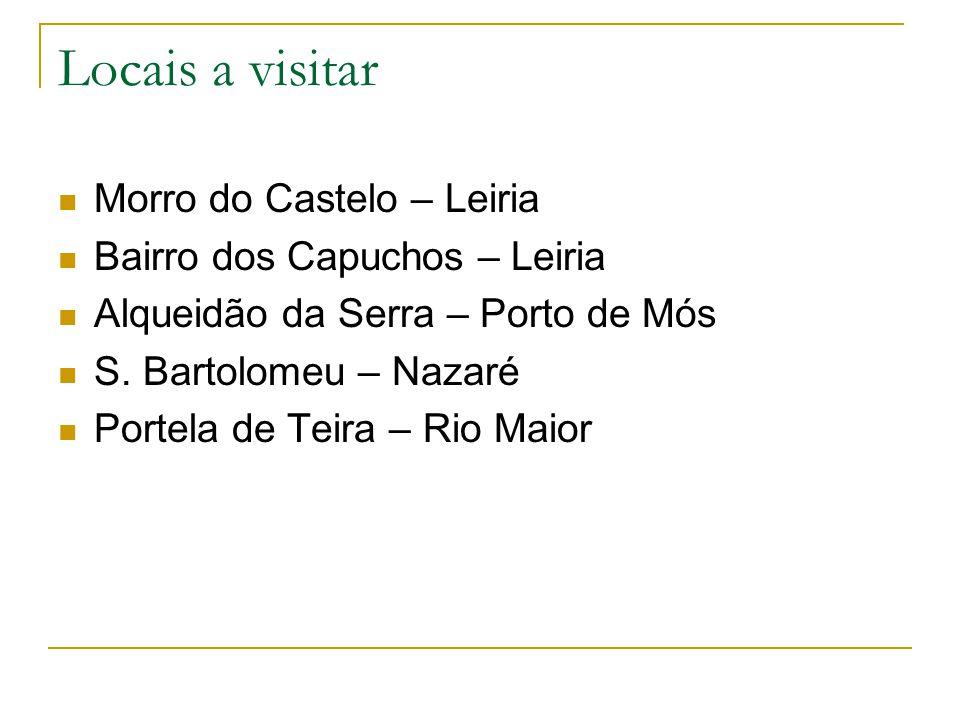 Locais a visitar Morro do Castelo – Leiria Bairro dos Capuchos – Leiria Alqueidão da Serra – Porto de Mós S. Bartolomeu – Nazaré Portela de Teira – Ri