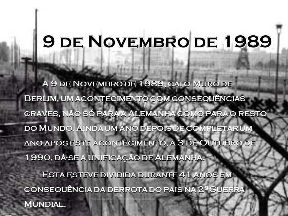 9 de Novembro de 1989 A 9 de Novembro de 1989, cai o Muro de Berlim, um acontecimento com consequências graves, não só para a Alemanha como para o resto do Mundo.