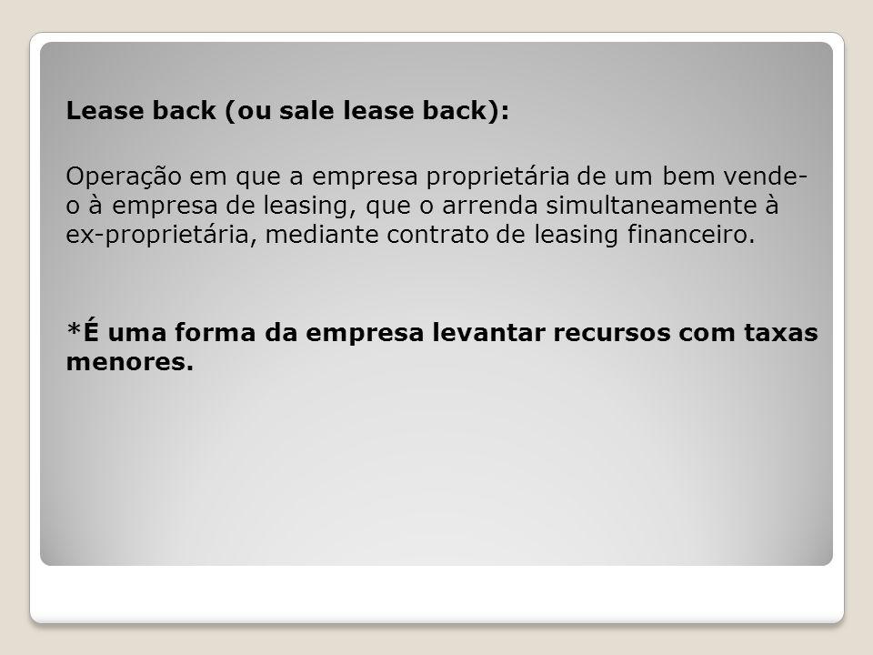 Lease back (ou sale lease back): Operação em que a empresa proprietária de um bem vende- o à empresa de leasing, que o arrenda simultaneamente à ex-pr