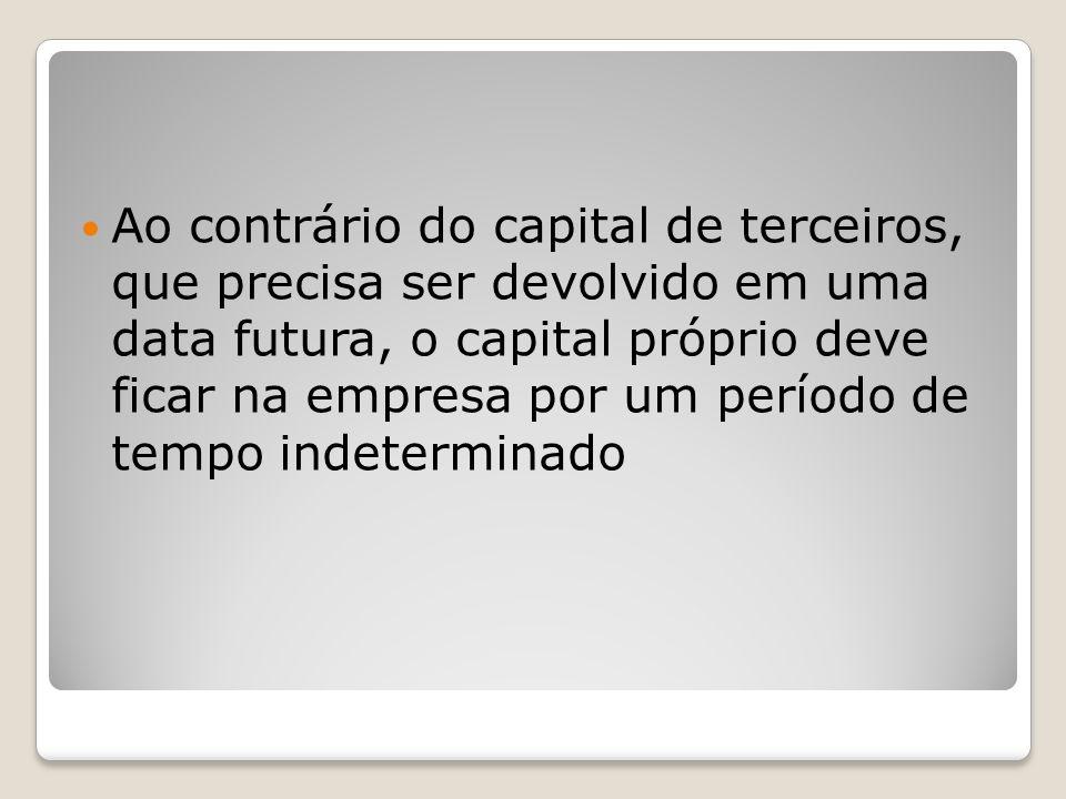 Ao contrário do capital de terceiros, que precisa ser devolvido em uma data futura, o capital próprio deve ficar na empresa por um período de tempo in