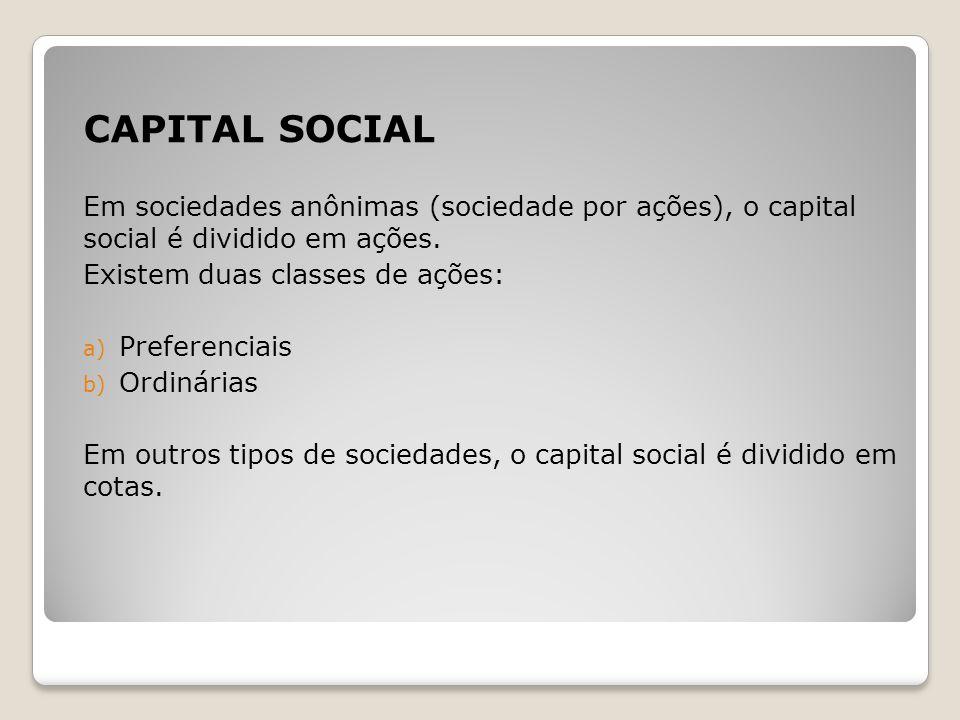CAPITAL SOCIAL Em sociedades anônimas (sociedade por ações), o capital social é dividido em ações. Existem duas classes de ações: a) Preferenciais b)