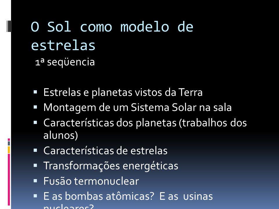 O Sol como modelo de estrelas 1ª seqüencia  Estrelas e planetas vistos da Terra  Montagem de um Sistema Solar na sala  Características dos planetas