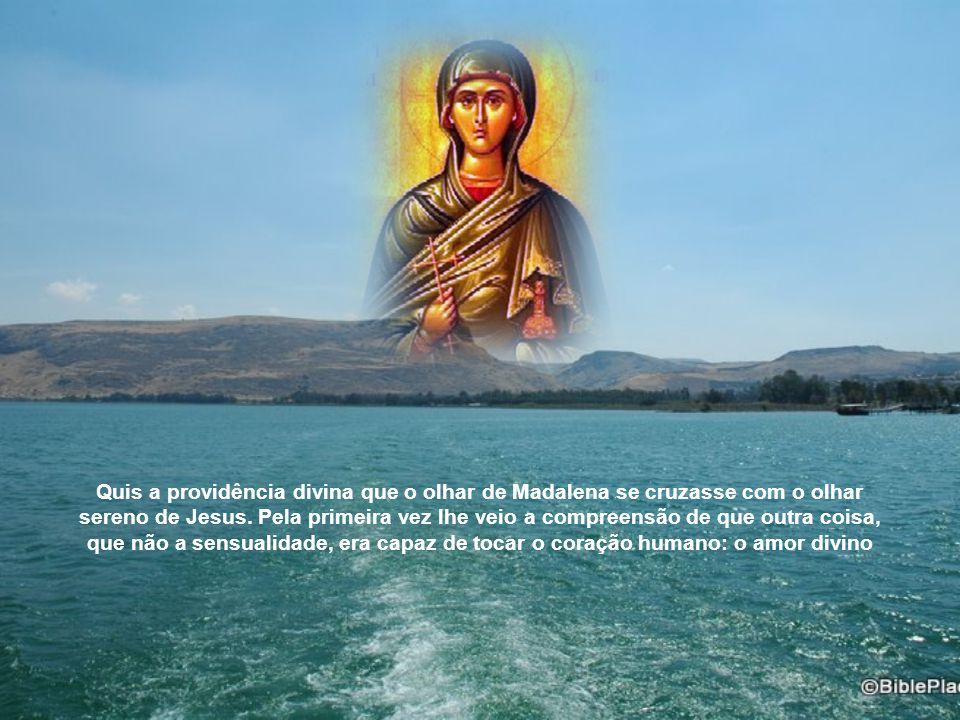 Quis a providência divina que o olhar de Madalena se cruzasse com o olhar sereno de Jesus.
