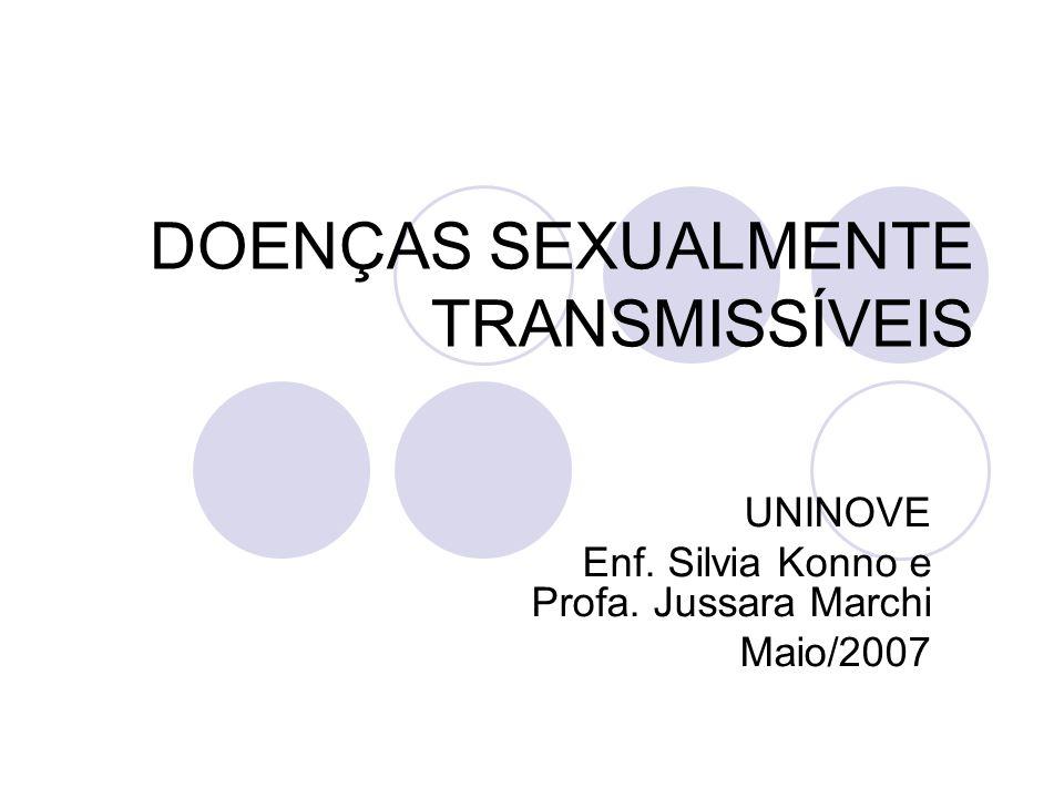 DOENÇAS SEXUALMENTE TRANSMISSÍVEIS UNINOVE Enf. Silvia Konno e Profa. Jussara Marchi Maio/2007