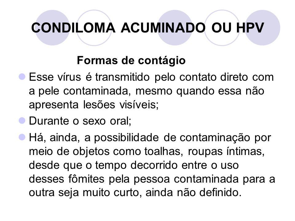 CONDILOMA ACUMINADO OU HPV Formas de contágio Esse vírus é transmitido pelo contato direto com a pele contaminada, mesmo quando essa não apresenta les