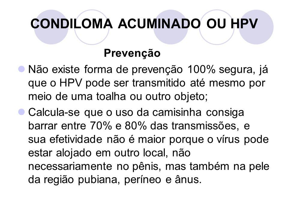 CONDILOMA ACUMINADO OU HPV Prevenção Não existe forma de prevenção 100% segura, já que o HPV pode ser transmitido até mesmo por meio de uma toalha ou