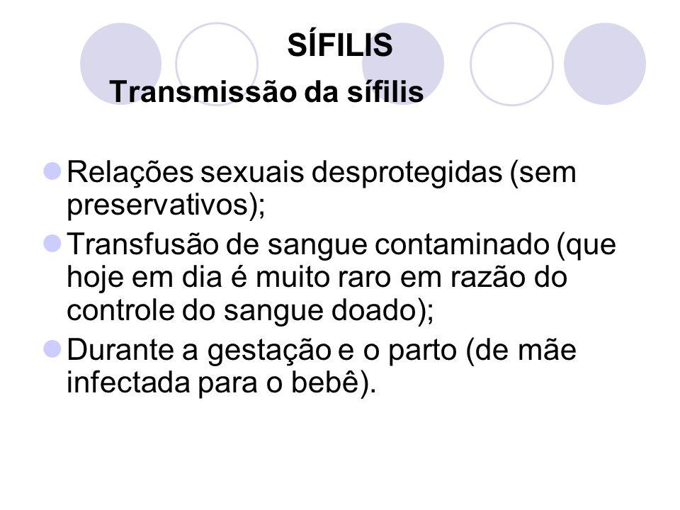 SÍFILIS Transmissão da sífilis Relações sexuais desprotegidas (sem preservativos); Transfusão de sangue contaminado (que hoje em dia é muito raro em r