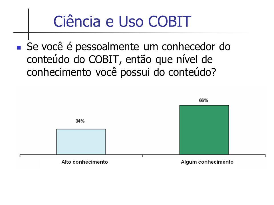 Ciência e Uso COBIT Se você é pessoalmente um conhecedor do conteúdo do COBIT, então que nível de conhecimento você possui do conteúdo?