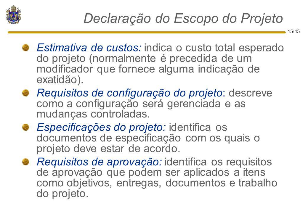 15/45 Declaração do Escopo do Projeto Estimativa de custos: indica o custo total esperado do projeto (normalmente é precedida de um modificador que fo