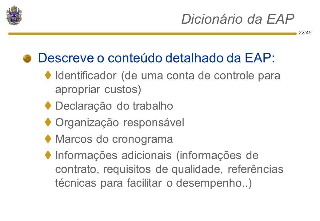 22/45 Dicionário da EAP Descreve o conteúdo detalhado da EAP:  Identificador (de uma conta de controle para apropriar custos)  Declaração do trabalh