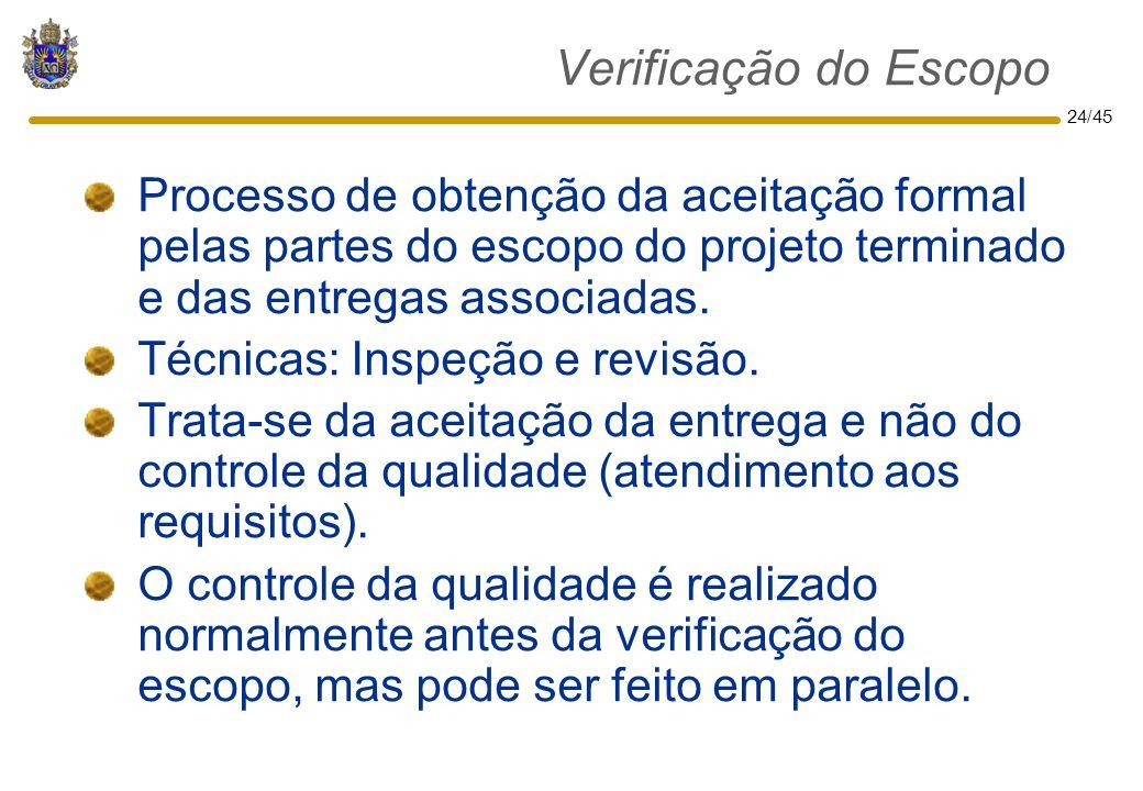 24/45 Verificação do Escopo Processo de obtenção da aceitação formal pelas partes do escopo do projeto terminado e das entregas associadas. Técnicas:
