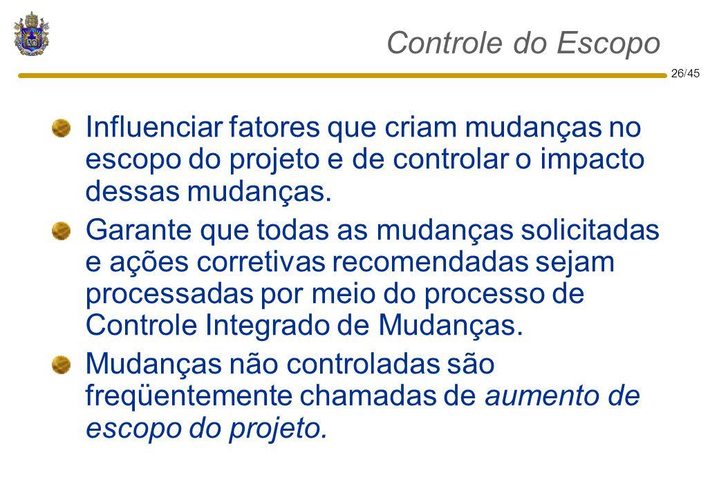 26/45 Controle do Escopo Influenciar fatores que criam mudanças no escopo do projeto e de controlar o impacto dessas mudanças. Garante que todas as mu