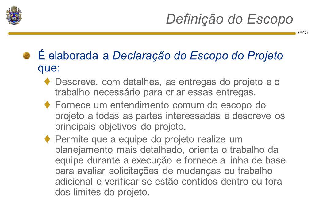 9/45 Definição do Escopo É elaborada a Declaração do Escopo do Projeto que:  Descreve, com detalhes, as entregas do projeto e o trabalho necessário p