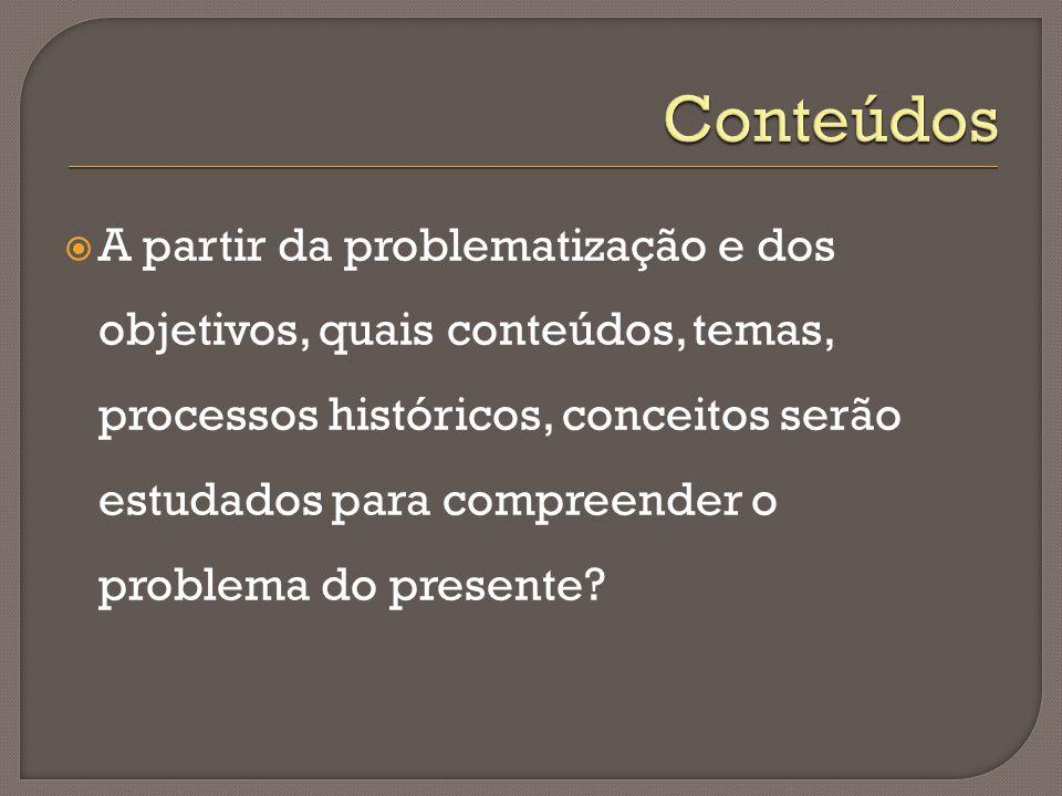  A partir da problematização e dos objetivos, quais conteúdos, temas, processos históricos, conceitos serão estudados para compreender o problema do presente?