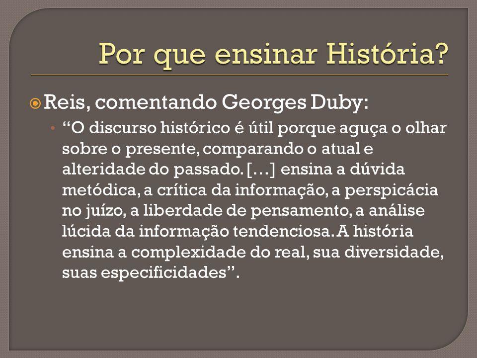  Reis, comentando Georges Duby: O discurso histórico é útil porque aguça o olhar sobre o presente, comparando o atual e alteridade do passado.