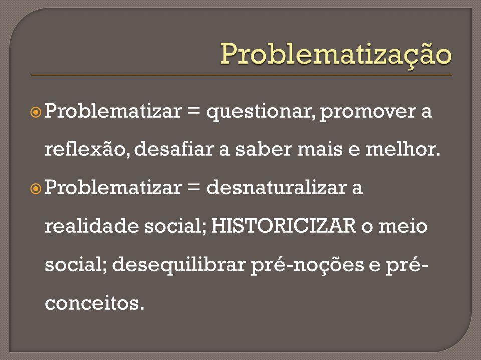  Problematizar = questionar, promover a reflexão, desafiar a saber mais e melhor.